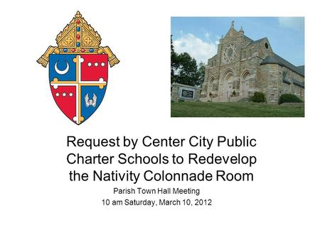 Request by Center City Public Charter Schools to Redevelop the Nativity Colonnade Room Parish Town Hall Meeting 10 am Saturday, March 10, 2012.