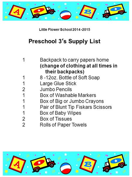Preschool 3's Supply List 1Backpack to carry papers home (change of clothing at all times in their backpacks) 18 -12oz. Bottle of Soft Soap 1Large Glue.
