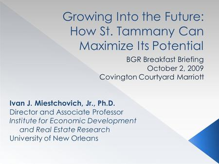 Growing Into the Future: How St. Tammany Can Maximize Its Potential BGR Breakfast Briefing October 2, 2009 Covington Courtyard Marriott Ivan J. Miestchovich,