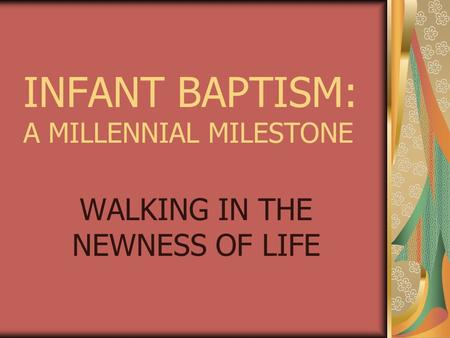 INFANT BAPTISM: A MILLENNIAL MILESTONE WALKING IN THE NEWNESS OF LIFE.