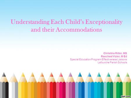 Understanding Each Child's Exceptionality and their Accommodations Christina Ritter, MS Raecheal Vizier, M Ed Special Education Program Effectiveness Liaisons.