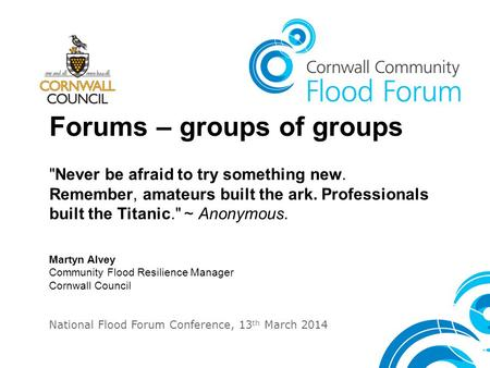 Forums – groups of groups Never be afraid to try something new. Remember, amateurs built the ark. Professionals built the Titanic. ~ Anonymous. Martyn.