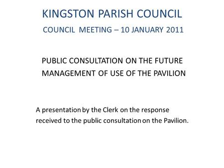 KINGSTON PARISH COUNCIL COUNCIL MEETING – 10 JANUARY 2011 PUBLIC CONSULTATION ON THE FUTURE MANAGEMENT OF USE OF THE PAVILION A presentation by the Clerk.