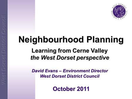 Neighbourhood Planning Neighbourhood Planning Learning from Cerne Valley the West Dorset perspective David Evans – Environment Director West Dorset District.