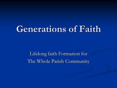 Generations of Faith Lifelong faith Formation for The Whole Parish Community.