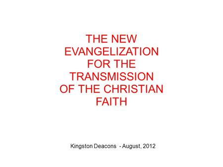 THE NEW EVANGELIZATION FOR THE TRANSMISSION OF THE CHRISTIAN FAITH Kingston Deacons - August, 2012.