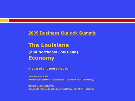 2009 Business Outlook Summit The Louisiana (and Northeast Louisiana) Economy Prepared and presented by: John Francis, PHD Assistant Professor of Economics.