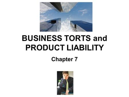"BUSINESS TORTS and PRODUCT LIABILITY Chapter 7. Torts in the Business Setting There is no such thing as a ""business tort"". This just means torts that."