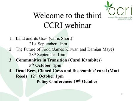 1 Welcome to the third CCRI webinar 1. Land and its Uses (Chris Short) 21st September 1pm 2. The Future of Food (James Kirwan and Damian Maye) 28 th September.