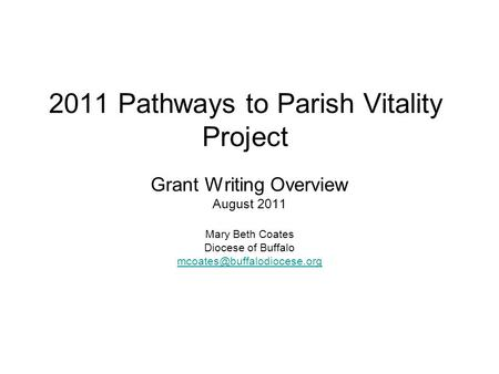 2011 Pathways to Parish Vitality Project Grant Writing Overview August 2011 Mary Beth Coates Diocese of Buffalo