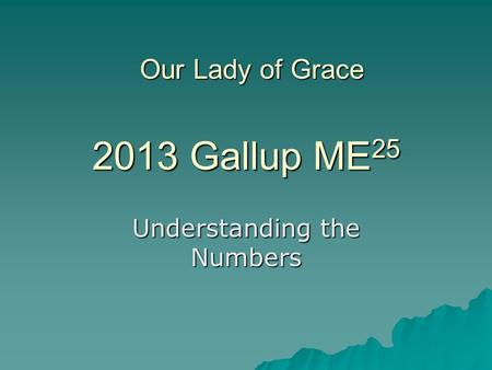 2013 Gallup ME 25 Understanding the Numbers Our Lady of Grace.