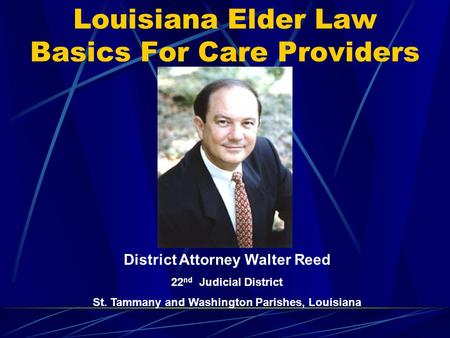 Louisiana Elder Law Basics For Care Providers District Attorney Walter Reed 22 nd Judicial District St. Tammany and Washington Parishes, Louisiana.