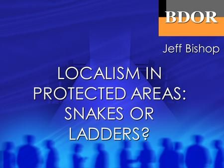 LOCALISM IN PROTECTED AREAS: SNAKES OR LADDERS? Jeff Bishop.