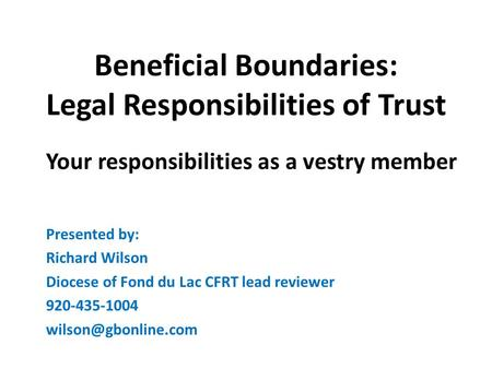 Beneficial Boundaries: Legal Responsibilities of Trust Your responsibilities as a vestry member Presented by: Richard Wilson Diocese of Fond du Lac CFRT.