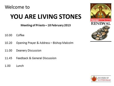 Welcome to YOU ARE LIVING STONES Meeting of Priests – 18 February 2013 10.00Coffee 10.20Opening Prayer & Address – Bishop Malcolm 11.00Deanery Discussion.
