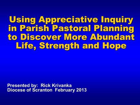 Using Appreciative Inquiry in Parish Pastoral Planning to Discover More Abundant Life, Strength and Hope Presented by: Rick Krivanka Diocese of Scranton.