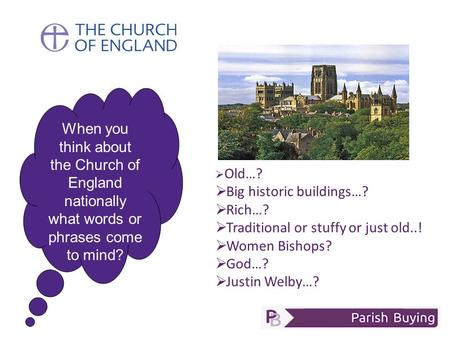 When you think about the Church of England nationally what words or phrases come to mind?  Old…?  Big historic buildings…?  Rich…?  Traditional or.