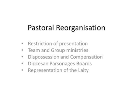 Pastoral Reorganisation Restriction of presentation Team and Group ministries Dispossession and Compensation Diocesan Parsonages Boards Representation.
