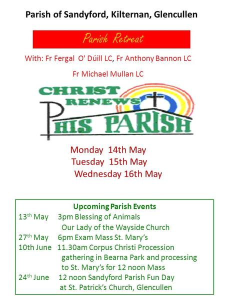 Parish of Sandyford, Kilternan, Glencullen Parish Retreat With: Fr Fergal O' Dúill LC, Fr Anthony Bannon LC Fr Michael Mullan LC Monday 14th May Tuesday.