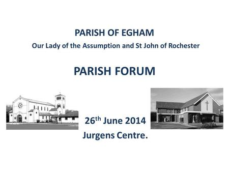 PARISH OF EGHAM Our Lady of the Assumption and St John of Rochester PARISH FORUM 26 th June 2014 Jurgens Centre.