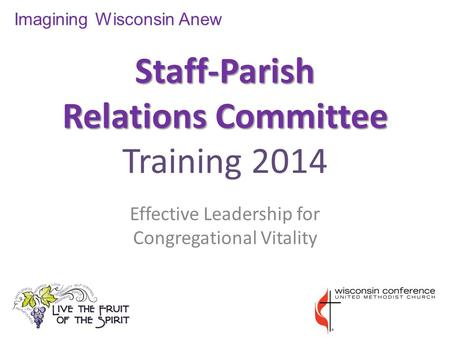 Staff-Parish Relations Committee Staff-Parish Relations Committee Training 2014 Effective Leadership for Congregational Vitality Imagining Wisconsin Anew.