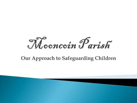 Our Approach to Safeguarding Children. Mooncoin Parish has produced a user friendly child protection policy. It is hoped that each person in the parish.