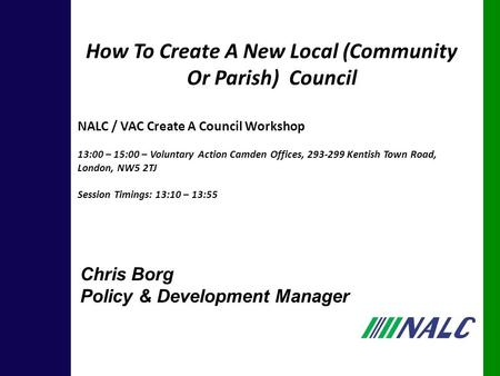 Chris Borg Policy & Development Manager How To Create A New Local (Community Or Parish) Council NALC / VAC Create A Council Workshop 13:00 – 15:00 – Voluntary.