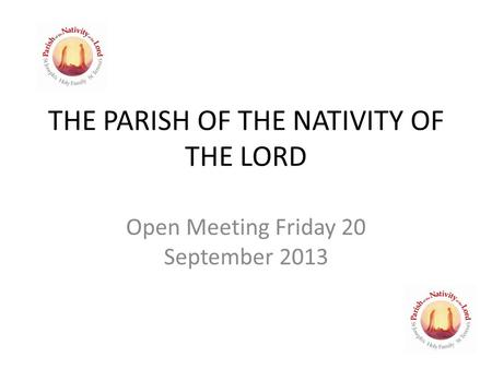 THE PARISH OF THE NATIVITY OF THE LORD Open Meeting Friday 20 September 2013.