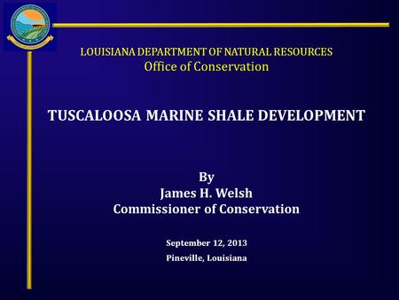 LOUISIANA DEPARTMENT OF NATURAL RESOURCES Office of Conservation TUSCALOOSA MARINE SHALE DEVELOPMENT September 12, 2013 Pineville, Louisiana By James H.