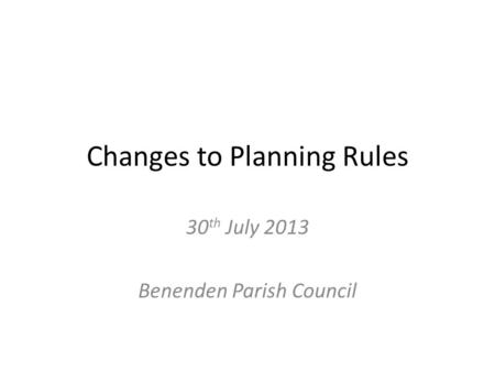 Changes to Planning Rules 30 th July 2013 Benenden Parish Council.
