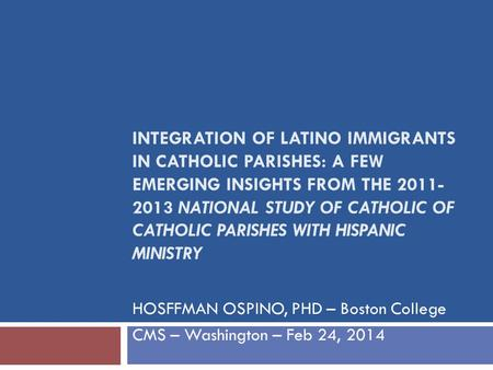 INTEGRATION OF LATINO IMMIGRANTS IN CATHOLIC PARISHES: A FEW EMERGING INSIGHTS FROM THE 2011- 2013 NATIONAL STUDY OF CATHOLIC OF CATHOLIC PARISHES WITH.