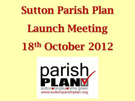 Sutton Parish Plan Launch Meeting 18 th October 2012.