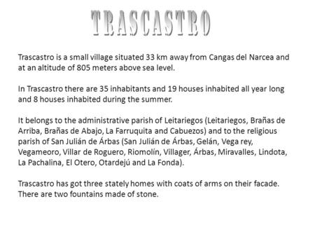 Trascastro is a small village situated 33 km away from Cangas del Narcea and at an altitude of 805 meters above sea level. In Trascastro there are 35 inhabitants.