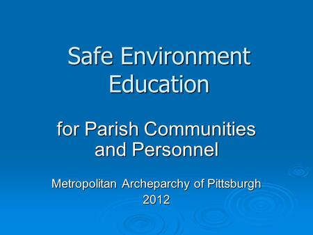 Safe Environment Education for Parish Communities and Personnel Metropolitan Archeparchy of Pittsburgh 2012.