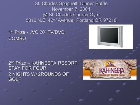 "St. Charles Spaghetti Dinner Raffle November 7, St. Charles Church Gym 5310 N.E. 42 nd Avenue, Portland,OR 97218 1 st Prize - JVC 20"" TV/DVD COMBO."