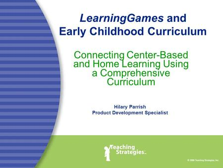 LearningGames and Early Childhood Curriculum Connecting Center-Based and Home Learning Using a Comprehensive Curriculum Hilary Parrish Product Development.