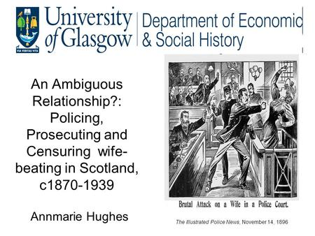 An Ambiguous Relationship?: Policing, Prosecuting and Censuring wife- beating in Scotland, c1870-1939 Annmarie Hughes The Illustrated Police News, November.