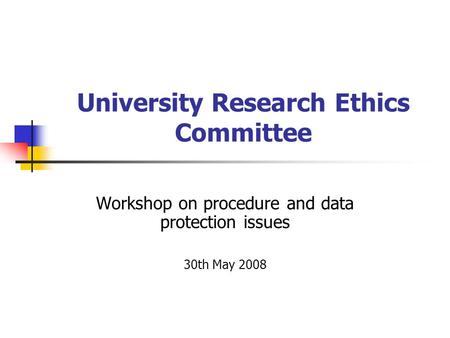 University Research Ethics Committee Workshop on procedure and data protection issues 30th May 2008.