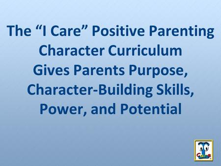 "The ""I Care"" Positive Parenting Character Curriculum Gives Parents Purpose, Character-Building Skills, Power, and Potential."