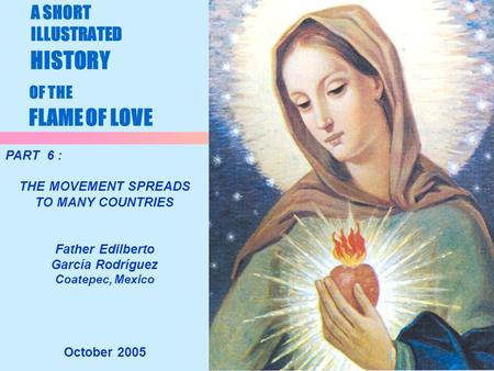 1 A SHORT ILLUSTRATED HISTORY OF THE FLAME OF LOVE October 2005 PART 6 : THE MOVEMENT SPREADS TO MANY COUNTRIES Father Edilberto García Rodríguez Coatepec,