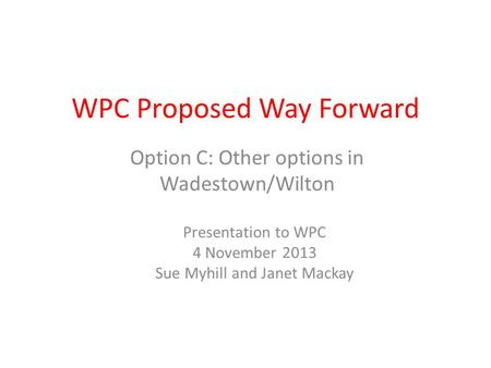 WPC Proposed Way Forward Option C: Other options in Wadestown/Wilton Presentation to WPC 4 November 2013 Sue Myhill and Janet Mackay.