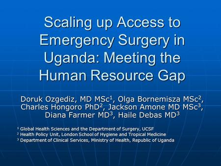 Scaling up Access to Emergency Surgery in Uganda: Meeting the Human Resource Gap Doruk Ozgediz, MD MSc 1, Olga Bornemisza MSc 2, Charles Hongoro PhD 2,