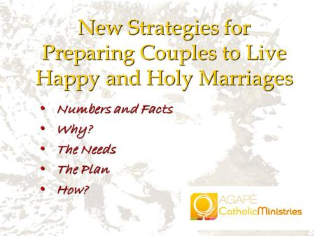 Numbers and Facts Numbers and Facts Why? Why? The Needs The Needs The Plan The Plan How? How? New Strategies for Preparing Couples to Live Happy and Holy.