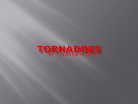 Tornadoes By: Triston Stewart-607.