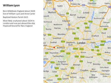 William Lyon Born Middlesex England about 1620 Son of William Lyon and Anne Carter Baptized Heston Parish 1621 Most likely orphaned about 1634 in London.