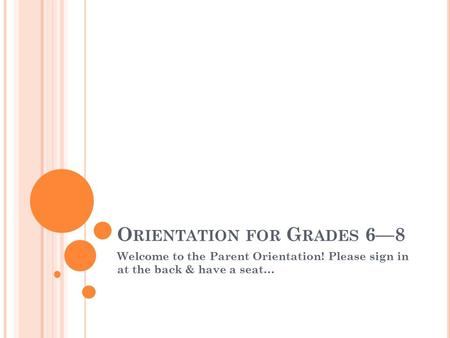 O RIENTATION FOR G RADES 6—8 Welcome to the Parent Orientation! Please sign in at the back & have a seat…