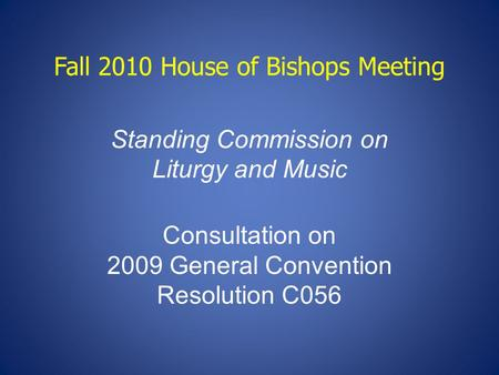 Fall 2010 House of Bishops Meeting Standing Commission on Liturgy and Music Consultation on 2009 General Convention Resolution C056.