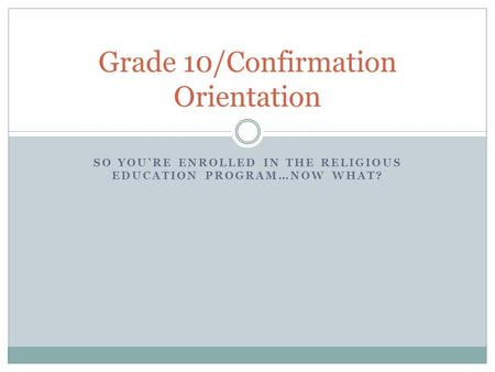 SO YOU'RE ENROLLED IN THE RELIGIOUS EDUCATION PROGRAM…NOW WHAT? Grade 10/Confirmation Orientation.