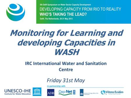 IRC International Water and Sanitation Centre Friday 31st May Monitoring for Learning and developing Capacities in WASH.
