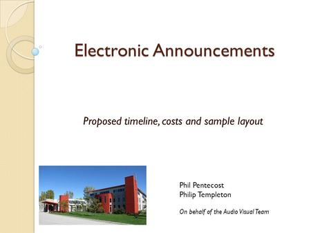 Electronic Announcements Proposed timeline, costs and sample layout Phil Pentecost Philip Templeton On behalf of the Audio Visual Team.